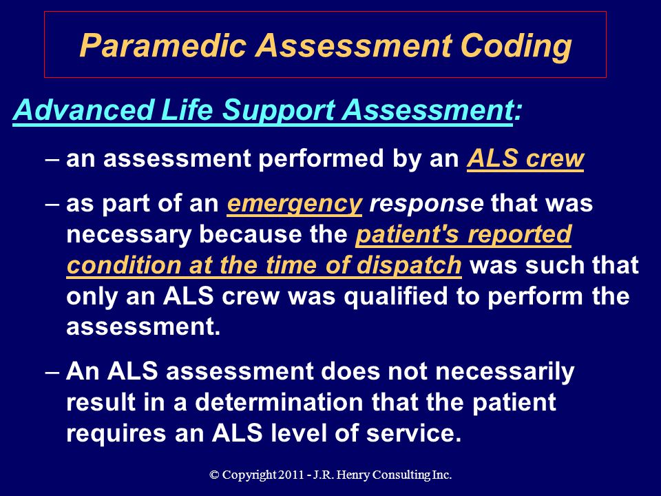 © Copyright 2011 - J.R. Henry Consulting Inc. Advanced Life Support Assessment: –an assessment performed by an ALS crew –as part of an emergency respo
