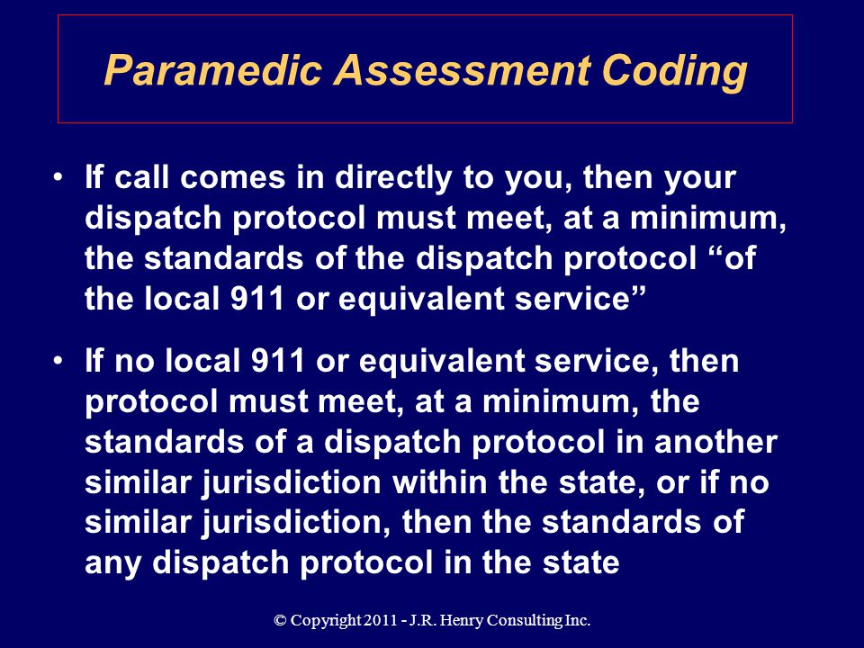 © Copyright 2011 - J.R. Henry Consulting Inc. If call comes in directly to you, then your dispatch protocol must meet, at a minimum, the standards of