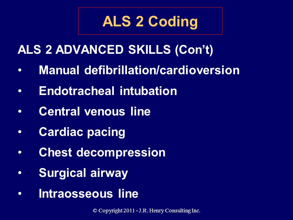 © Copyright 2011 - J.R. Henry Consulting Inc. ALS 2 ADVANCED SKILLS (Con't) Manual defibrillation/cardioversion Endotracheal intubation Central venous