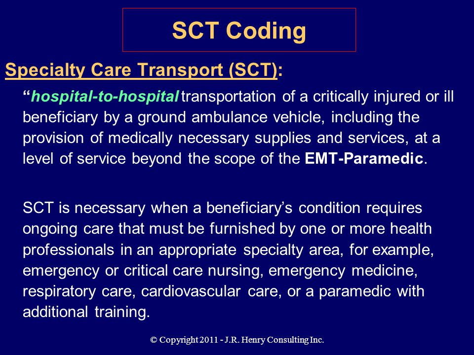 "© Copyright 2011 - J.R. Henry Consulting Inc. Specialty Care Transport (SCT): ""hospital-to-hospital transportation of a critically injured or ill bene"