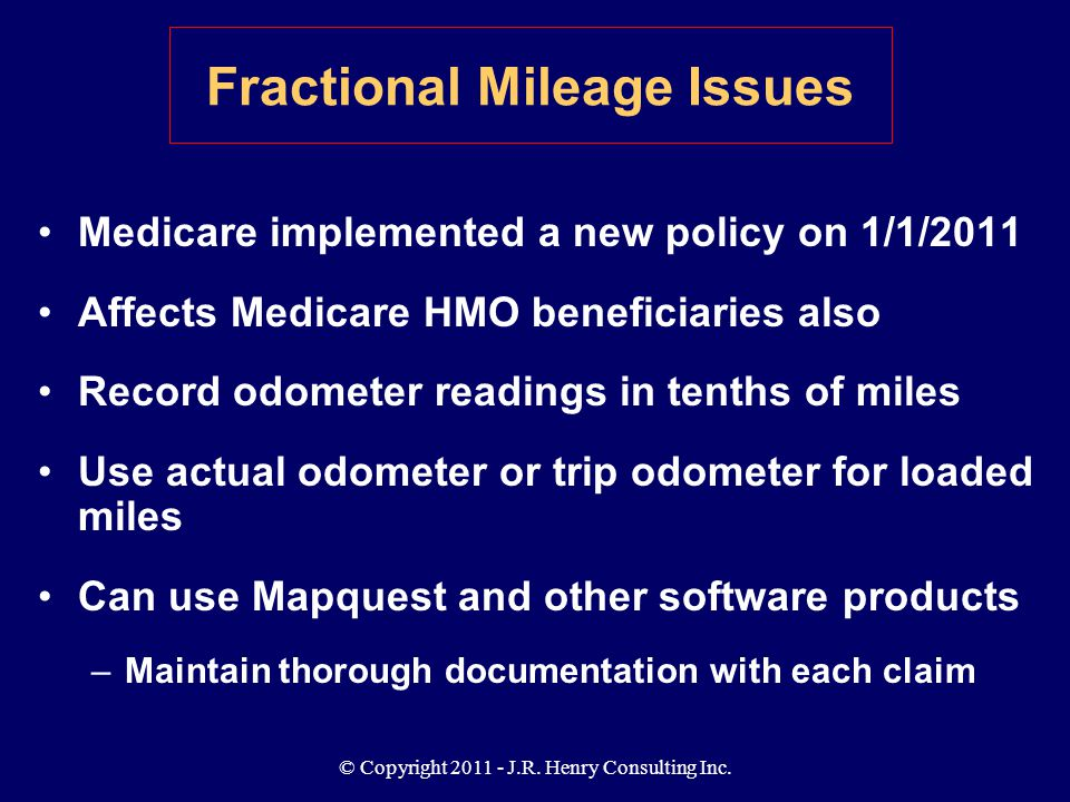 © Copyright 2011 - J.R. Henry Consulting Inc. Medicare implemented a new policy on 1/1/2011 Affects Medicare HMO beneficiaries also Record odometer re