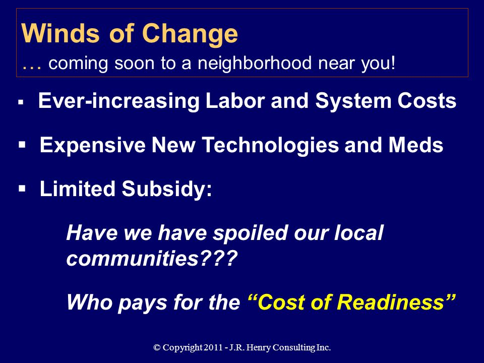 © Copyright 2011 - J.R. Henry Consulting Inc. Winds of Change … coming soon to a neighborhood near you!  Ever-increasing Labor and System Costs  Exp