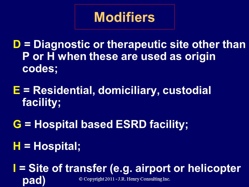 © Copyright 2011 - J.R. Henry Consulting Inc. Modifiers D = Diagnostic or therapeutic site other than P or H when these are used as origin codes; E =