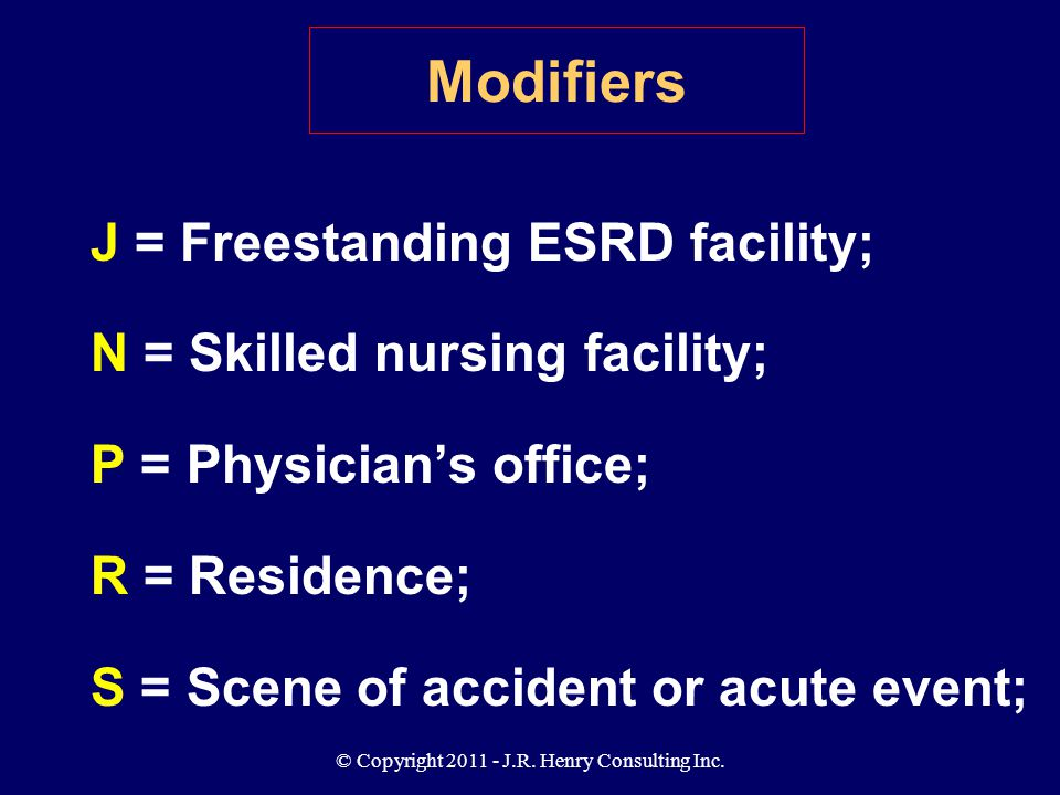 © Copyright 2011 - J.R. Henry Consulting Inc. Modifiers J = Freestanding ESRD facility; N = Skilled nursing facility; P = Physician's office; R = Resi