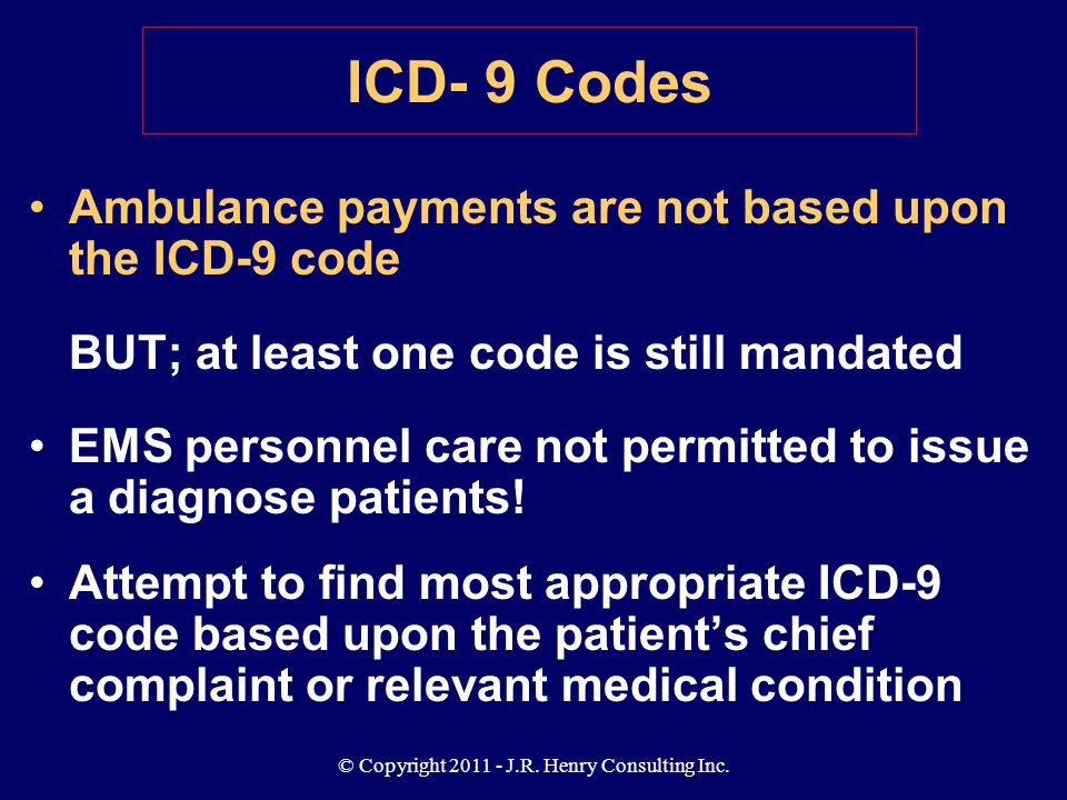 © Copyright 2011 - J.R. Henry Consulting Inc. ICD- 9 Codes Ambulance payments are not based upon the ICD-9 code BUT; at least one code is still mandat