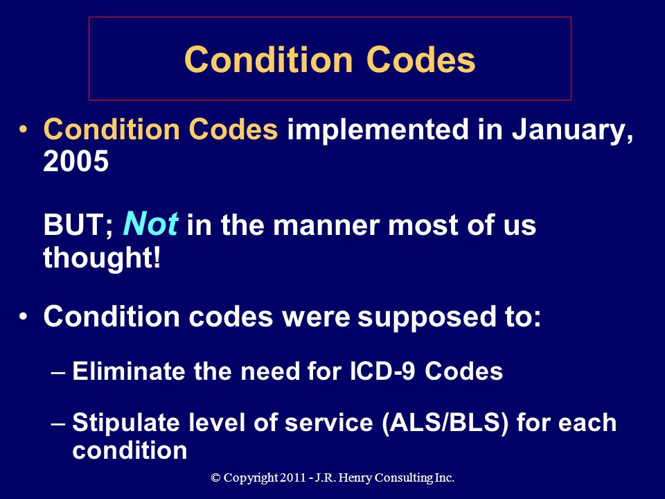 © Copyright 2011 - J.R. Henry Consulting Inc. Condition Codes Condition Codes implemented in January, 2005 BUT; Not in the manner most of us thought!
