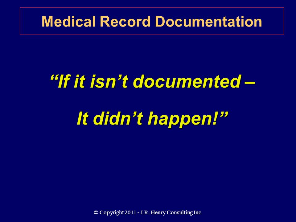 "© Copyright 2011 - J.R. Henry Consulting Inc. ""If it isn't documented – It didn't happen!"" Medical Record Documentation"