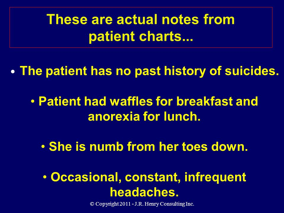 © Copyright 2011 - J.R. Henry Consulting Inc. These are actual notes from patient charts... The patient has no past history of suicides. Patient had w