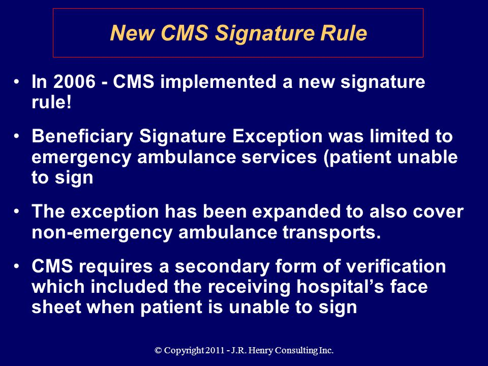 © Copyright 2011 - J.R. Henry Consulting Inc. New CMS Signature Rule In 2006 - CMS implemented a new signature rule! Beneficiary Signature Exception w