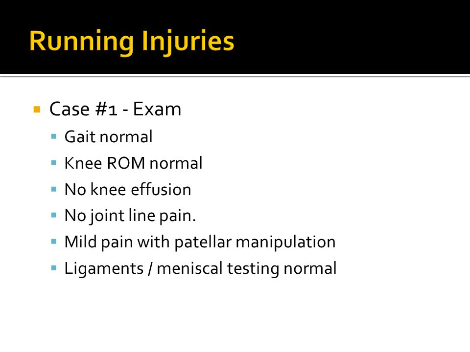  Case #1 - Exam  Gait normal  Knee ROM normal  No knee effusion  No joint line pain.  Mild pain with patellar manipulation  Ligaments / menisca