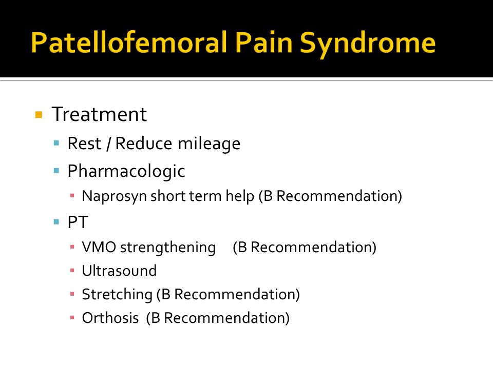  Treatment  Rest / Reduce mileage  Pharmacologic ▪ Naprosyn short term help (B Recommendation)  PT ▪ VMO strengthening (B Recommendation) ▪ Ultrasound ▪ Stretching (B Recommendation) ▪ Orthosis (B Recommendation)