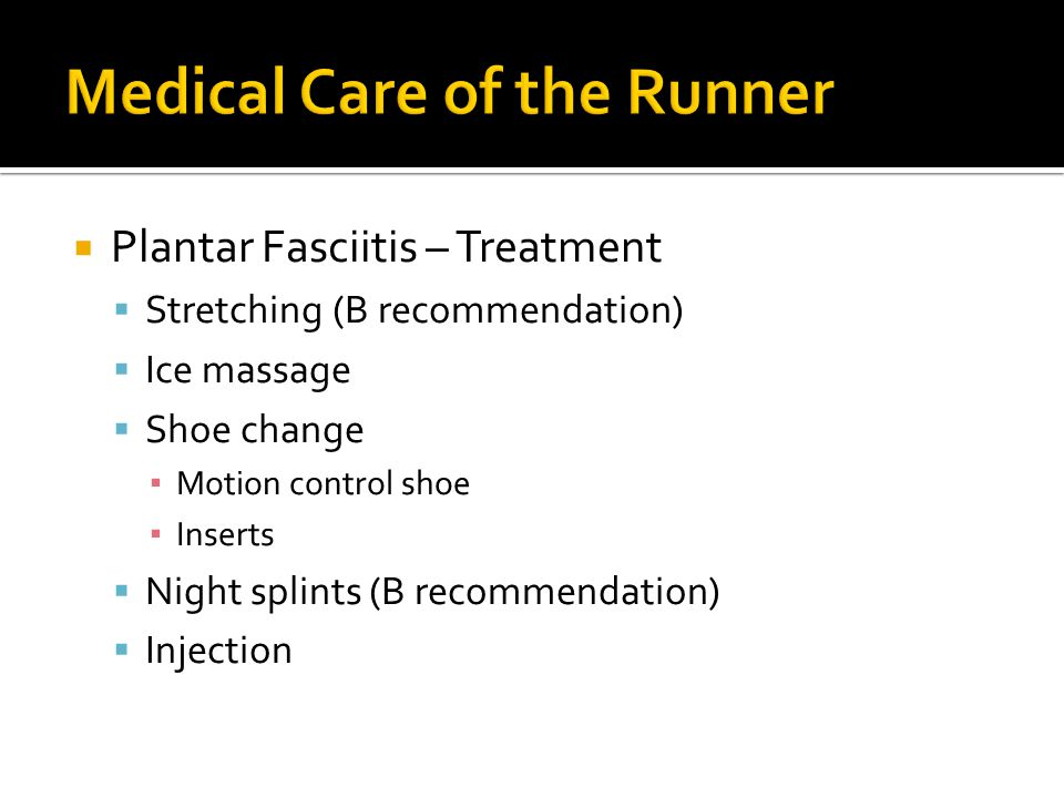  Plantar Fasciitis – Treatment  Stretching (B recommendation)  Ice massage  Shoe change ▪ Motion control shoe ▪ Inserts  Night splints (B recommendation)  Injection
