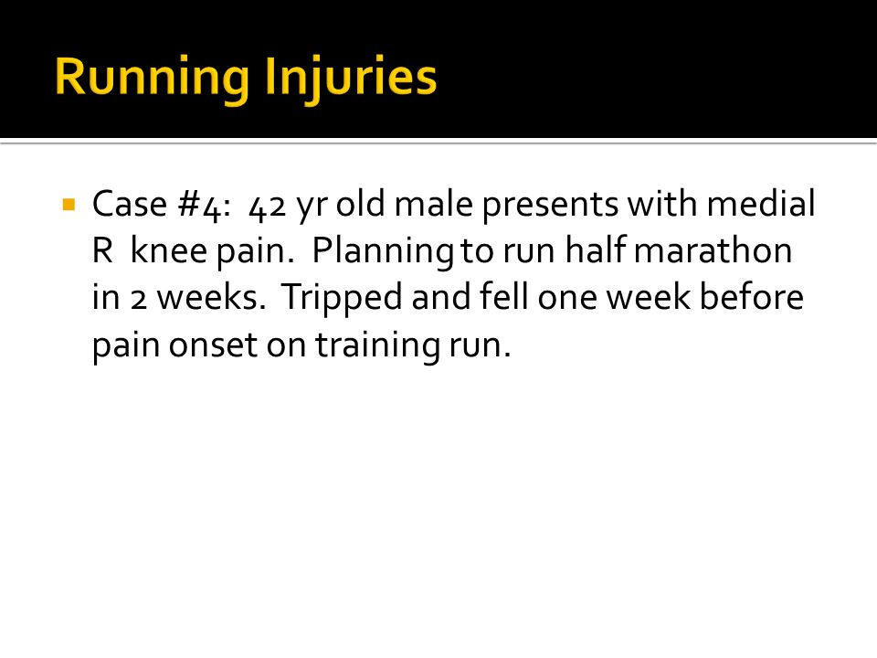  Case #4: 42 yr old male presents with medial R knee pain. Planning to run half marathon in 2 weeks. Tripped and fell one week before pain onset on t