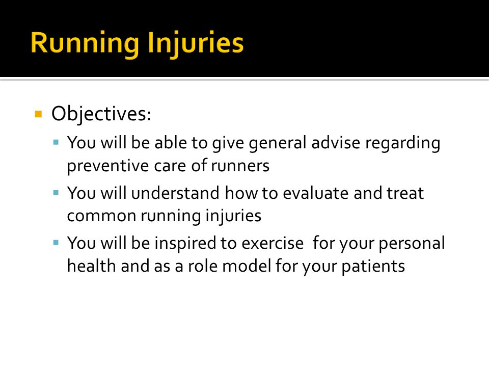  Objectives:  You will be able to give general advise regarding preventive care of runners  You will understand how to evaluate and treat common running injuries  You will be inspired to exercise for your personal health and as a role model for your patients