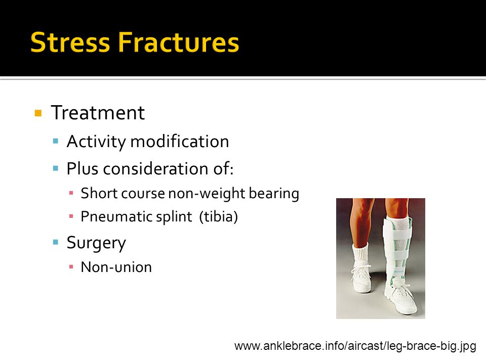  Treatment  Activity modification  Plus consideration of: ▪ Short course non-weight bearing ▪ Pneumatic splint (tibia)  Surgery ▪ Non-union www.anklebrace.info/aircast/leg-brace-big.jpg
