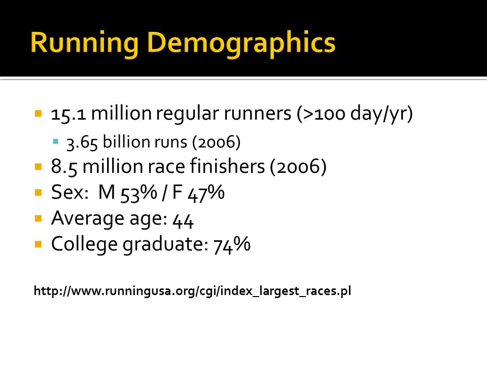  15.1 million regular runners (>100 day/yr)  3.65 billion runs (2006)  8.5 million race finishers (2006)  Sex: M 53% / F 47%  Average age: 44  C