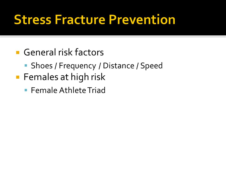  General risk factors  Shoes / Frequency / Distance / Speed  Females at high risk  Female Athlete Triad