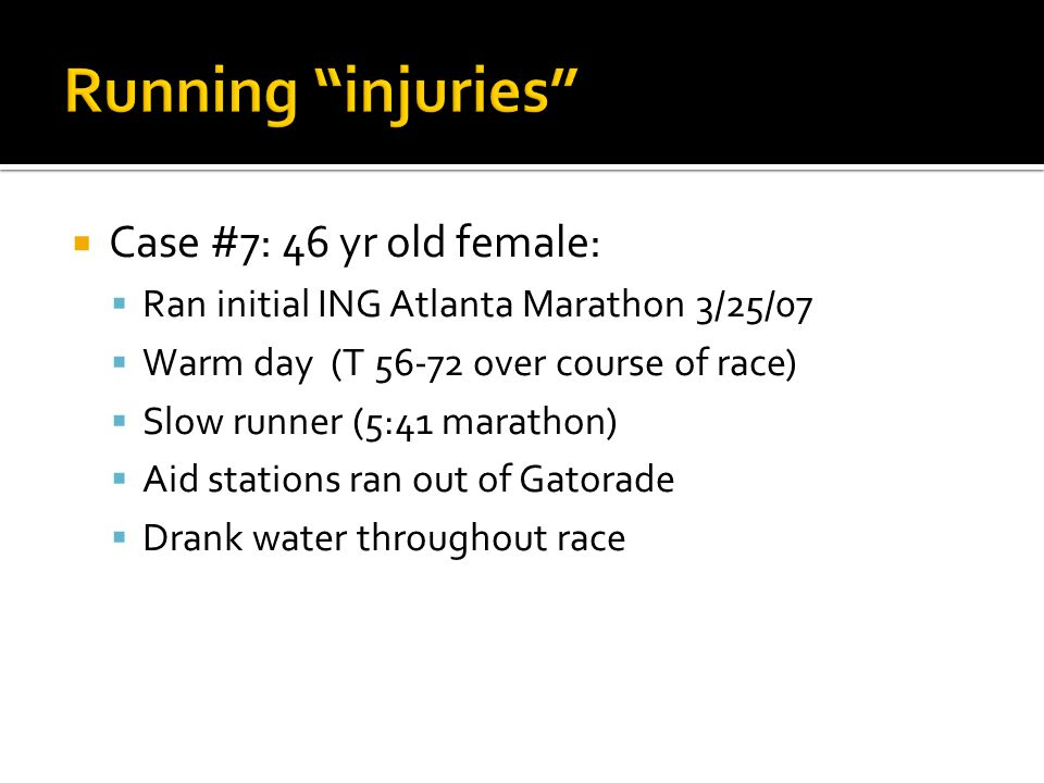  Case #7: 46 yr old female:  Ran initial ING Atlanta Marathon 3/25/07  Warm day (T 56-72 over course of race)  Slow runner (5:41 marathon)  Aid stations ran out of Gatorade  Drank water throughout race