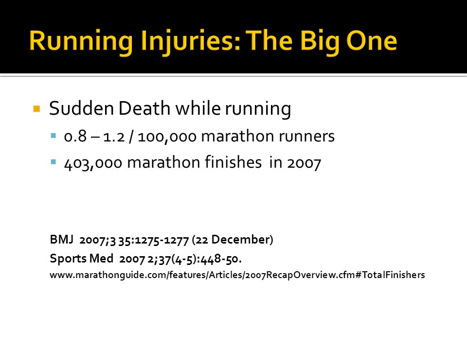  Sudden Death while running  0.8 – 1.2 / 100,000 marathon runners  403,000 marathon finishes in 2007 BMJ 2007;3 35:1275-1277 (22 December) Sports M