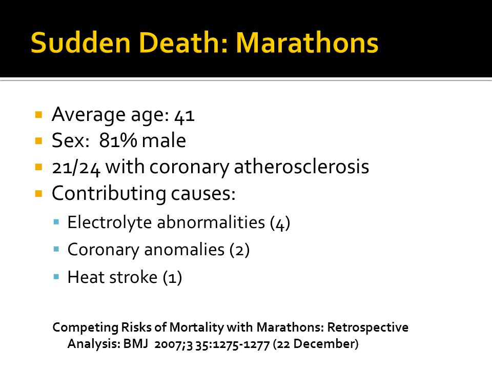  Average age: 41  Sex: 81% male  21/24 with coronary atherosclerosis  Contributing causes:  Electrolyte abnormalities (4)  Coronary anomalies (2)  Heat stroke (1) Competing Risks of Mortality with Marathons: Retrospective Analysis: BMJ 2007;3 35:1275-1277 (22 December)