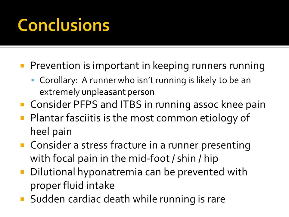  Prevention is important in keeping runners running  Corollary: A runner who isn't running is likely to be an extremely unpleasant person  Consider PFPS and ITBS in running assoc knee pain  Plantar fasciitis is the most common etiology of heel pain  Consider a stress fracture in a runner presenting with focal pain in the mid-foot / shin / hip  Dilutional hyponatremia can be prevented with proper fluid intake  Sudden cardiac death while running is rare