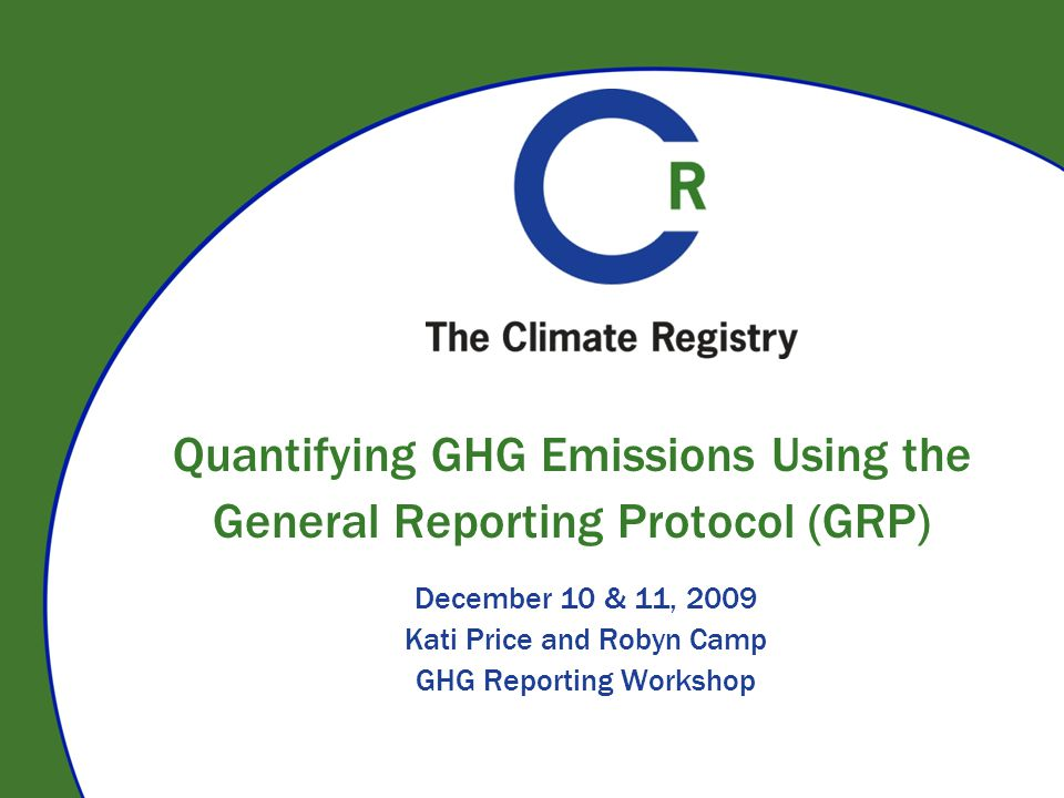 Quantifying GHG Emissions Using the General Reporting Protocol (GRP) December 10 & 11, 2009 Kati Price and Robyn Camp GHG Reporting Workshop