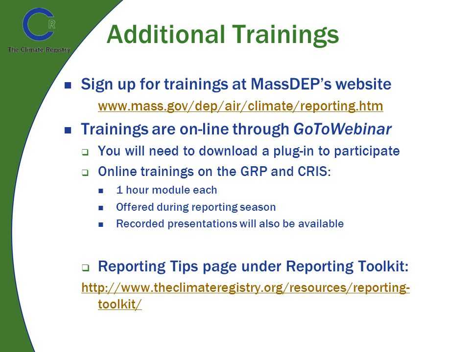 Additional Trainings Sign up for trainings at MassDEP's website www.mass.gov/dep/air/climate/reporting.htm Trainings are on-line through GoToWebinar  You will need to download a plug-in to participate  Online trainings on the GRP and CRIS: 1 hour module each Offered during reporting season Recorded presentations will also be available  Reporting Tips page under Reporting Toolkit: http://www.theclimateregistry.org/resources/reporting- toolkit/