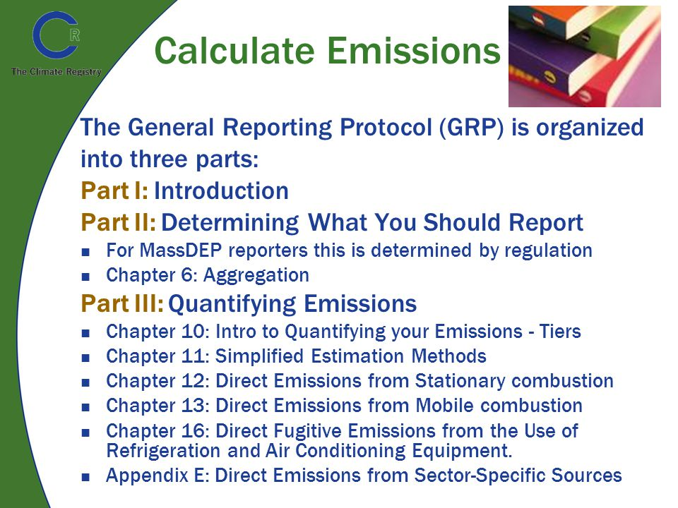 Calculate Emissions The General Reporting Protocol (GRP) is organized into three parts: Part I: Introduction Part II: Determining What You Should Report For MassDEP reporters this is determined by regulation Chapter 6: Aggregation Part III: Quantifying Emissions Chapter 10: Intro to Quantifying your Emissions - Tiers Chapter 11: Simplified Estimation Methods Chapter 12: Direct Emissions from Stationary combustion Chapter 13: Direct Emissions from Mobile combustion Chapter 16: Direct Fugitive Emissions from the Use of Refrigeration and Air Conditioning Equipment.