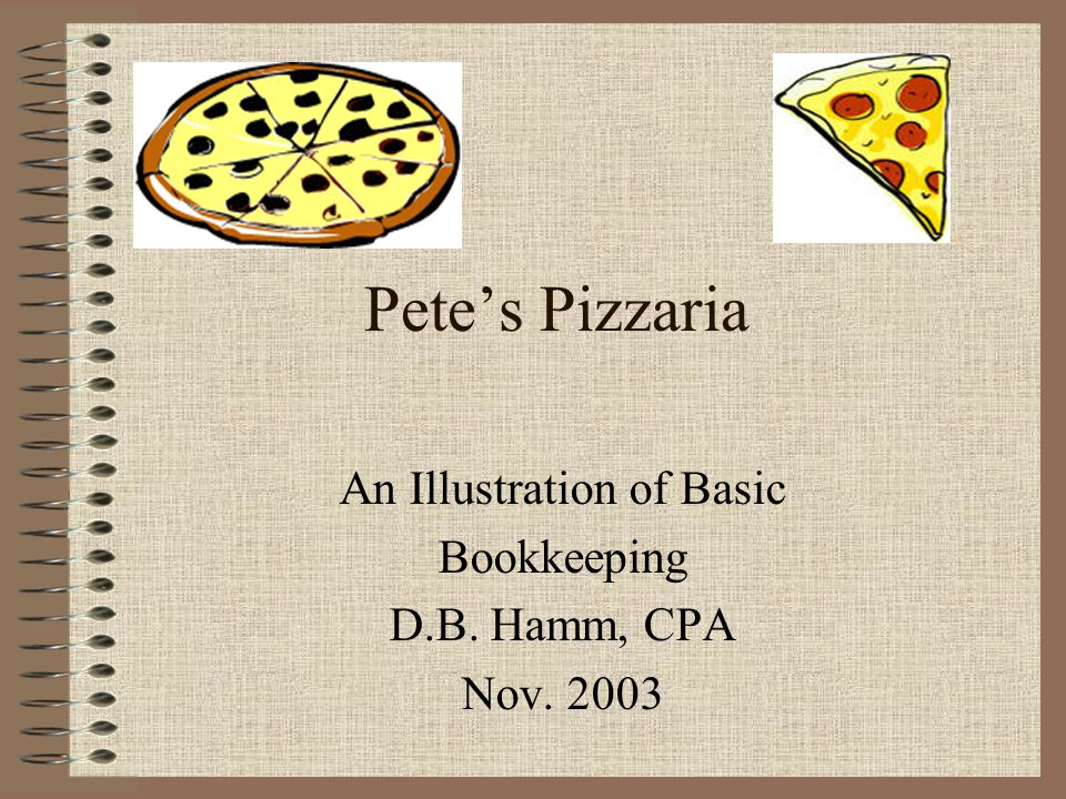 Pete's Pizzaria An Illustration of Basic Bookkeeping D.B. Hamm, CPA Nov. 2003