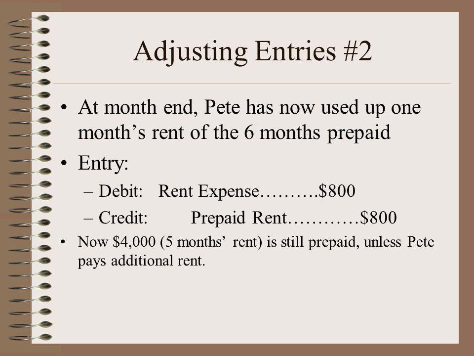 Adjusting Entries #2 At month end, Pete has now used up one month's rent of the 6 months prepaid Entry: –Debit: Rent Expense……….$800 –Credit: Prepaid