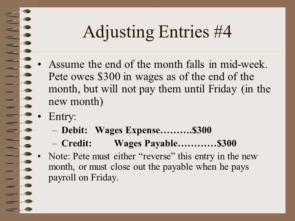 Adjusting Entries #4 Assume the end of the month falls in mid-week. Pete owes $300 in wages as of the end of the month, but will not pay them until Fr