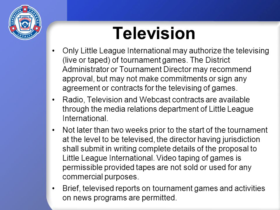 Television Only Little League International may authorize the televising (live or taped) of tournament games.