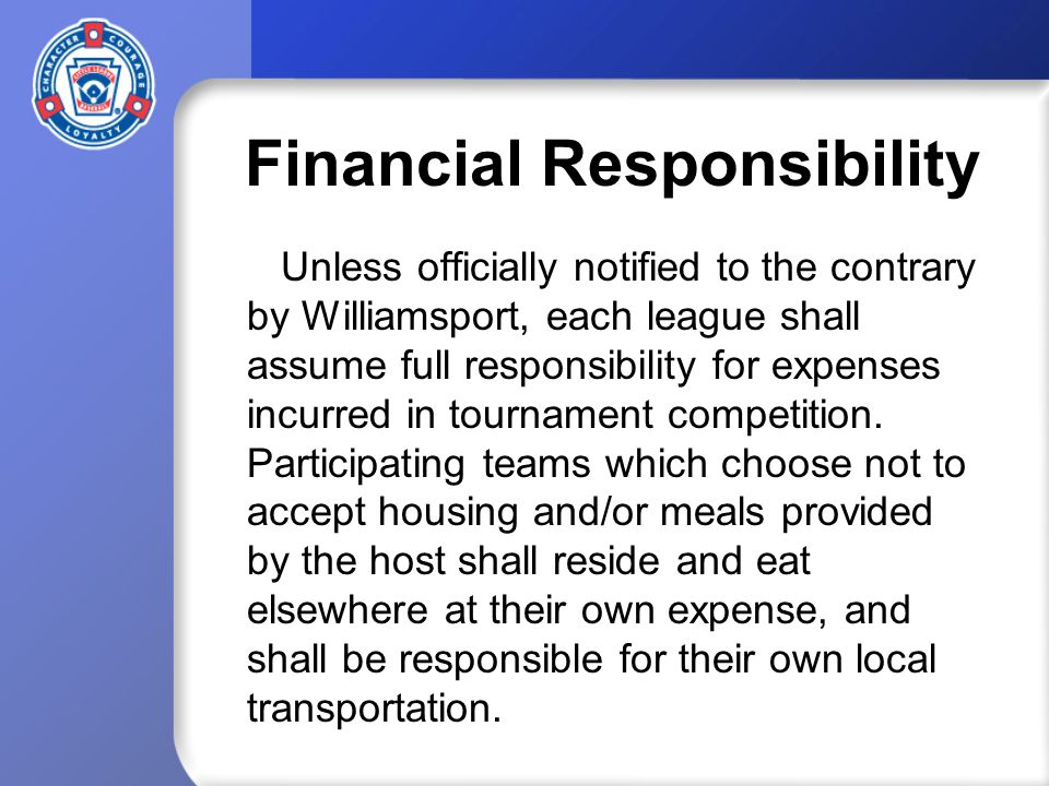 Financial Responsibility Unless officially notified to the contrary by Williamsport, each league shall assume full responsibility for expenses incurred in tournament competition.