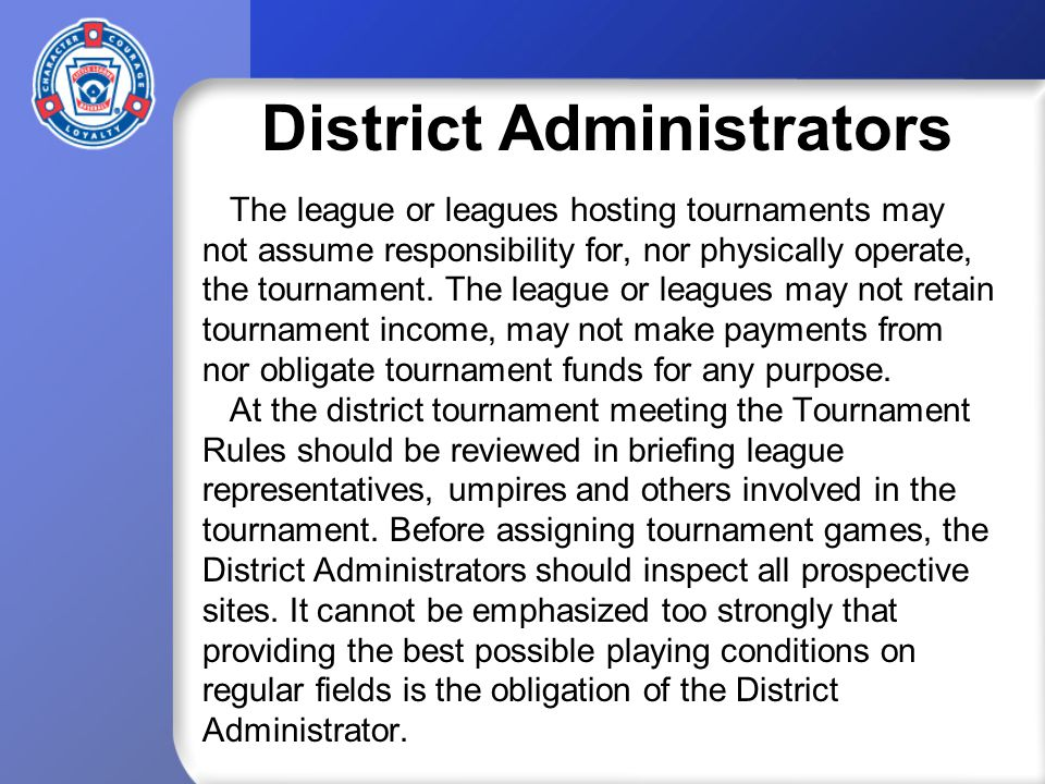 District Administrators The league or leagues hosting tournaments may not assume responsibility for, nor physically operate, the tournament.