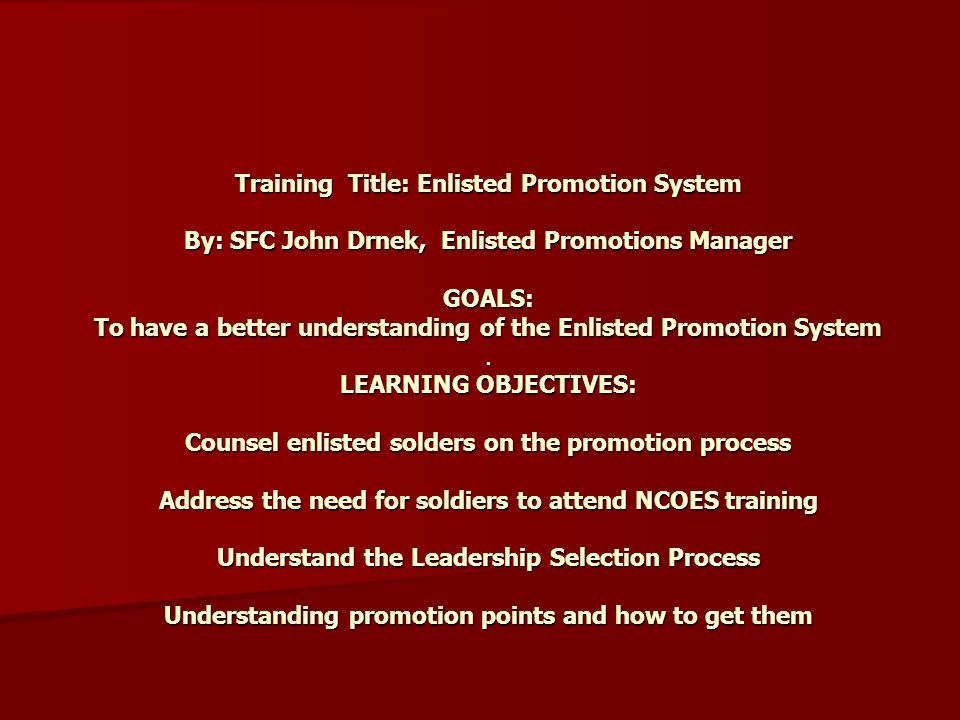 Training Title: Enlisted Promotion System By: SFC John Drnek, Enlisted Promotions Manager GOALS: To have a better understanding of the Enlisted Promotion System.