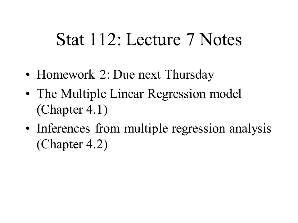 Stat 112: Lecture 7 Notes Homework 2: Due next Thursday The Multiple Linear Regression model (Chapter 4.1) Inferences from multiple regression analysis (Chapter 4.2)