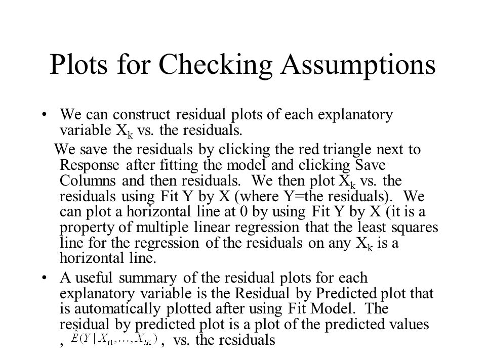 Plots for Checking Assumptions We can construct residual plots of each explanatory variable X k vs.