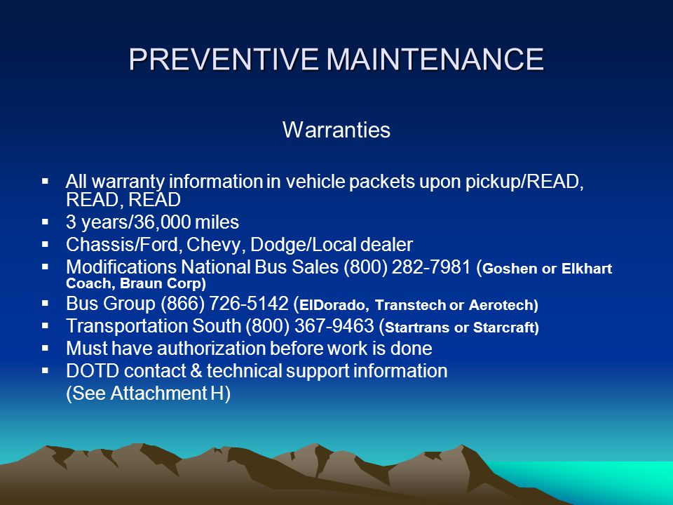 PREVENTIVE MAINTENANCE Warranties  All warranty information in vehicle packets upon pickup/READ, READ, READ  3 years/36,000 miles  Chassis/Ford, Chevy, Dodge/Local dealer  Modifications National Bus Sales (800) 282-7981 ( Goshen or Elkhart Coach, Braun Corp)  Bus Group (866) 726-5142 ( ElDorado, Transtech or Aerotech)  Transportation South (800) 367-9463 ( Startrans or Starcraft)  Must have authorization before work is done  DOTD contact & technical support information (See Attachment H)