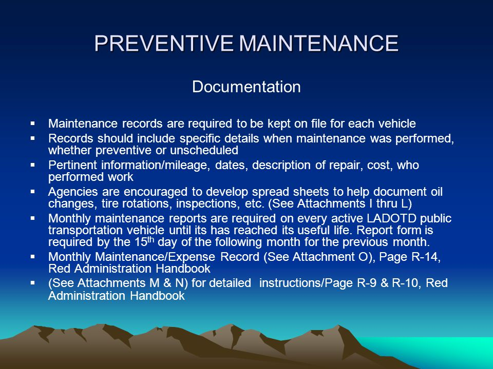 PREVENTIVE MAINTENANCE Documentation  Maintenance records are required to be kept on file for each vehicle  Records should include specific details when maintenance was performed, whether preventive or unscheduled  Pertinent information/mileage, dates, description of repair, cost, who performed work  Agencies are encouraged to develop spread sheets to help document oil changes, tire rotations, inspections, etc.