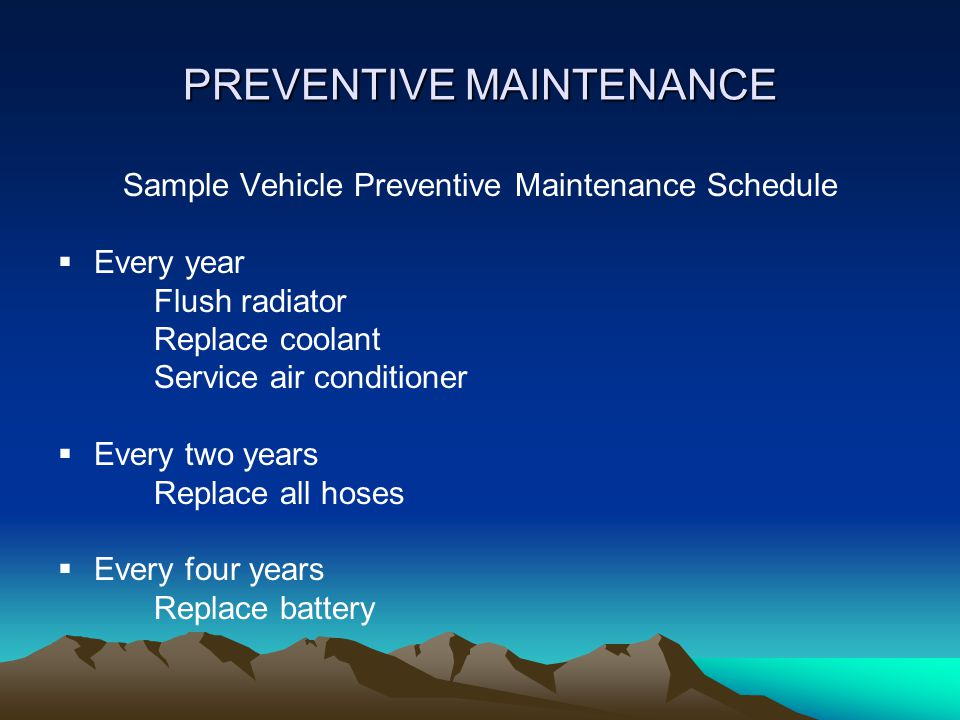 PREVENTIVE MAINTENANCE Sample Vehicle Preventive Maintenance Schedule  Every year Flush radiator Replace coolant Service air conditioner  Every two years Replace all hoses  Every four years Replace battery