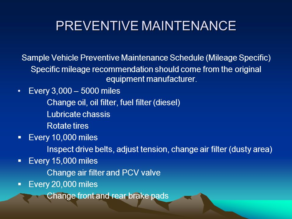 PREVENTIVE MAINTENANCE Sample Vehicle Preventive Maintenance Schedule (Mileage Specific) Specific mileage recommendation should come from the original equipment manufacturer.