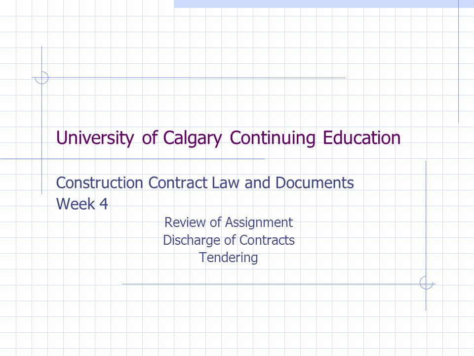 University of Calgary Continuing Education Construction Contract Law and Documents Week 4 Review of Assignment Discharge of Contracts Tendering