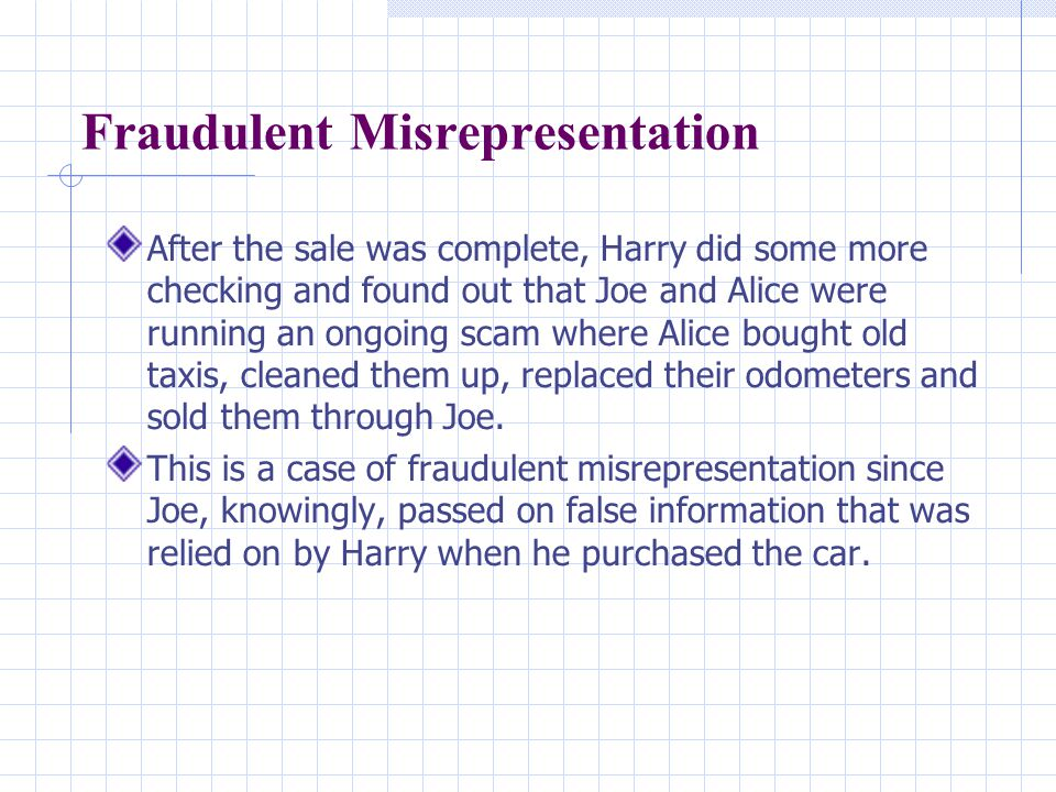 Fraudulent Misrepresentation After the sale was complete, Harry did some more checking and found out that Joe and Alice were running an ongoing scam where Alice bought old taxis, cleaned them up, replaced their odometers and sold them through Joe.
