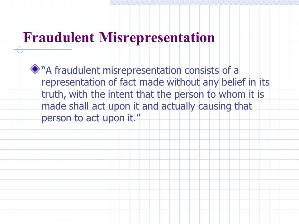 Fraudulent Misrepresentation A fraudulent misrepresentation consists of a representation of fact made without any belief in its truth, with the intent that the person to whom it is made shall act upon it and actually causing that person to act upon it.