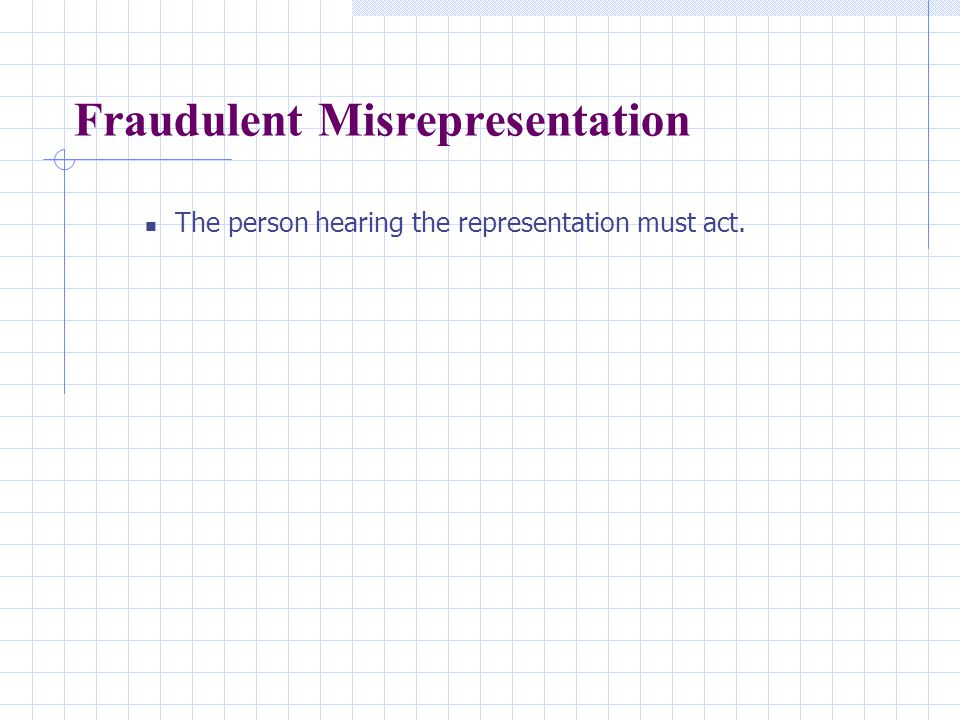 Fraudulent Misrepresentation The person hearing the representation must act.
