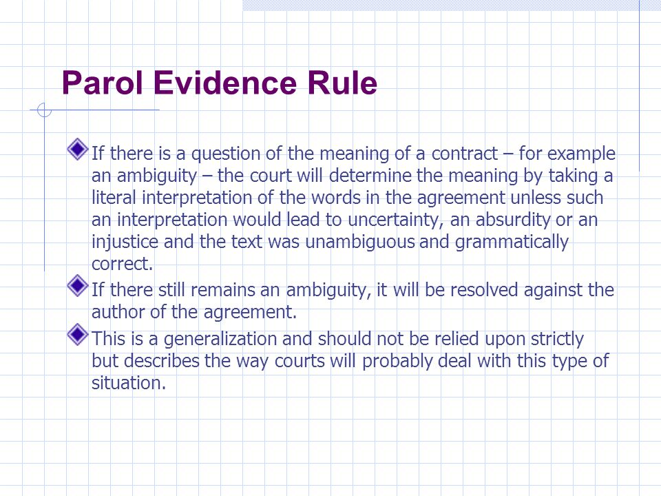Parol Evidence Rule If there is a question of the meaning of a contract – for example an ambiguity – the court will determine the meaning by taking a literal interpretation of the words in the agreement unless such an interpretation would lead to uncertainty, an absurdity or an injustice and the text was unambiguous and grammatically correct.
