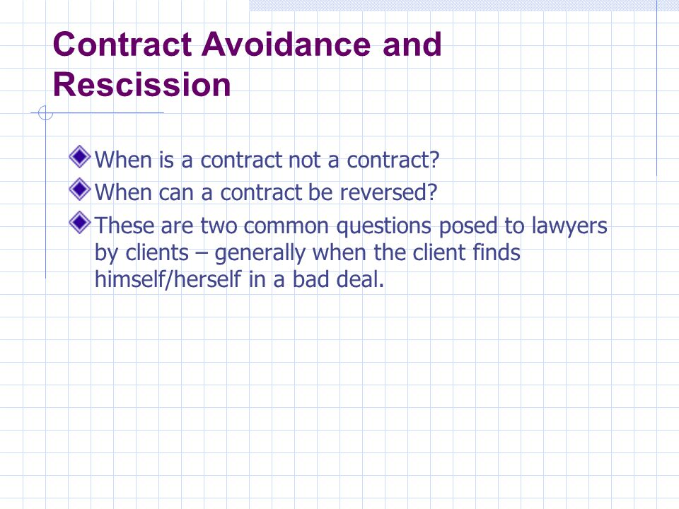 Contract Avoidance and Rescission Misrepresentation One of the most common situations where one wants out of a contract is the situation when a party feels that they have been misled.