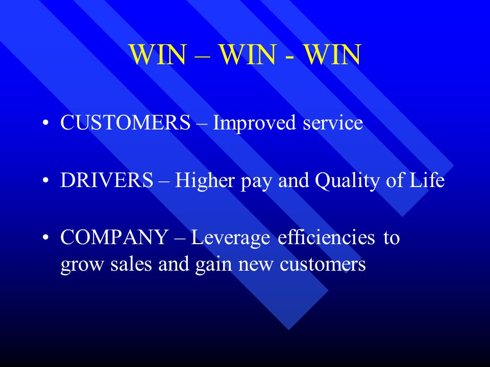 WIN – WIN - WIN CUSTOMERS – Improved service DRIVERS – Higher pay and Quality of Life COMPANY – Leverage efficiencies to grow sales and gain new customers