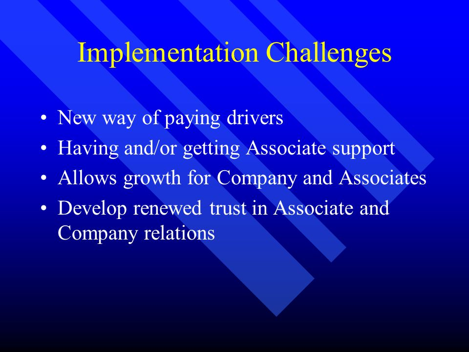 Implementation Challenges New way of paying drivers Having and/or getting Associate support Allows growth for Company and Associates Develop renewed trust in Associate and Company relations
