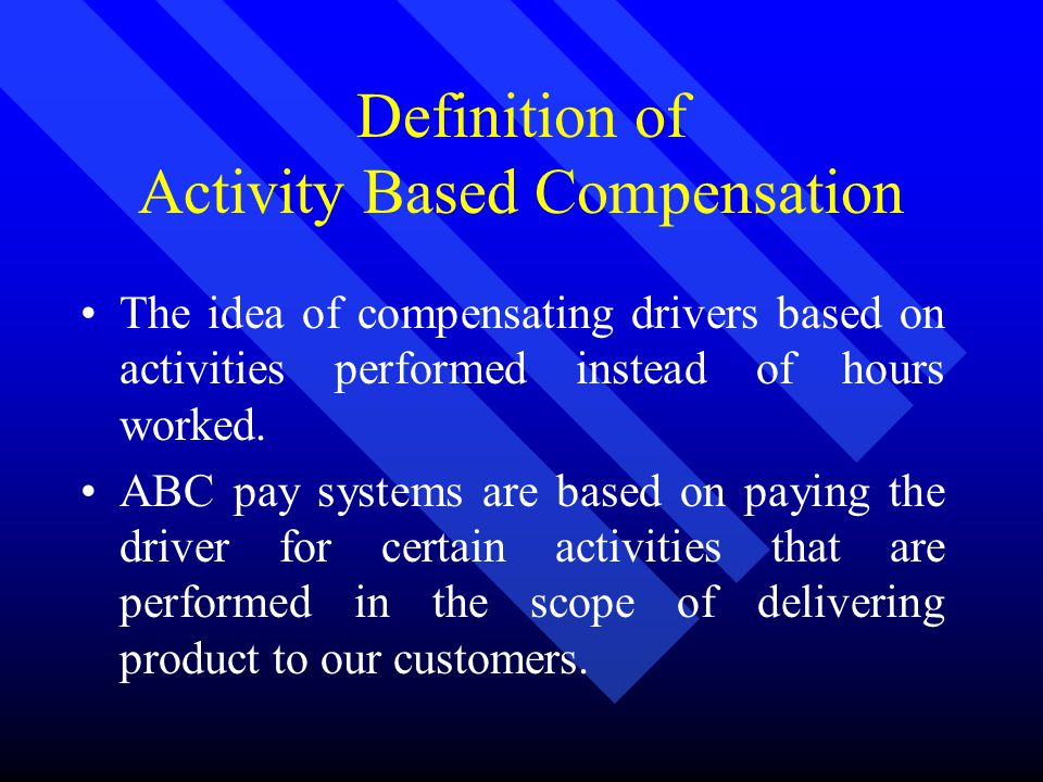 Definition of Activity Based Compensation The idea of compensating drivers based on activities performed instead of hours worked.